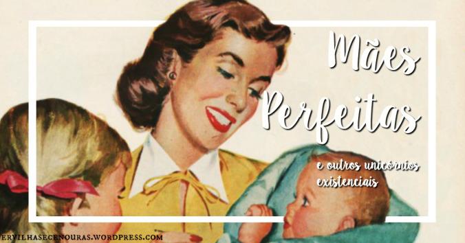 Mães Perfeitas e outros Unicórnios Existenciais